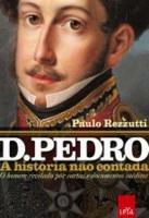 D. PEDRO 1 - A HISTORIA NAO CONTADA