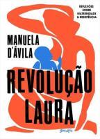 REVOLUCAO LAURA - REFLEXOES SOBRE MATERNIDADE E RE