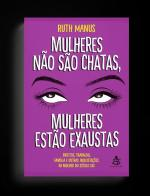 MULHERES NAO SAO CHATAS, MULHERES ESTAO EXAUSTAS -