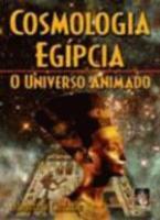 COSMOLOGIA EGIPCIA - O UNIVERSO ANIMADO