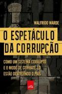 ESPETACULO DA CORRUPCAO, O - COMO UM SISTEMA CORRU
