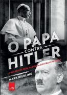 PAPA CONTRA HITLER, O - A GUERRA SECRETA DA IGREJA